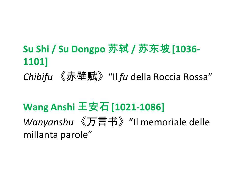 Su Shi / Su Dongpo 苏轼 / 苏东坡 [1036-1101] Chibifu 《赤壁赋》 Il fu della Roccia Rossa Wang Anshi 王安石 [1021-1086] Wanyanshu 《万言书》 Il memoriale delle millanta parole